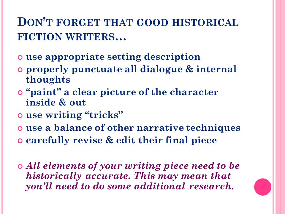 D ON ' T FORGET THAT GOOD HISTORICAL FICTION WRITERS … use appropriate setting description properly punctuate all dialogue & internal thoughts paint a clear picture of the character inside & out use writing tricks use a balance of other narrative techniques carefully revise & edit their final piece All elements of your writing piece need to be historically accurate.