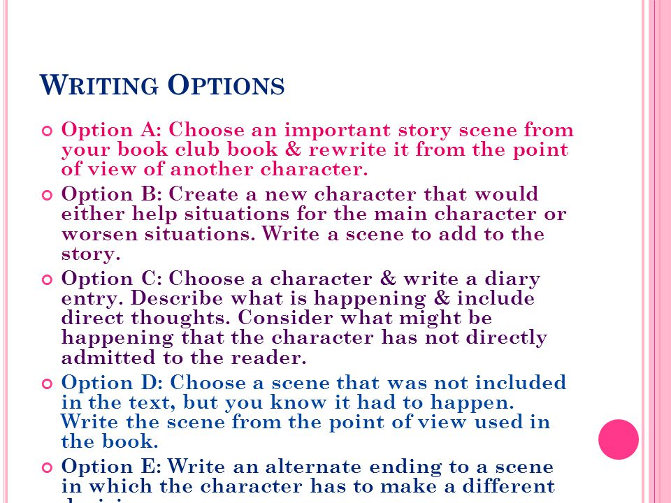 W RITING O PTIONS Option A: Choose an important story scene from your book club book & rewrite it from the point of view of another character.