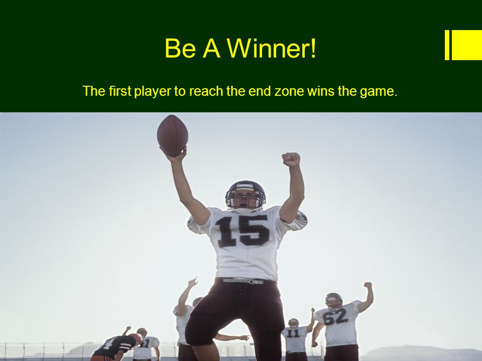 Be A Winner! The first player to reach the end zone wins the game..
