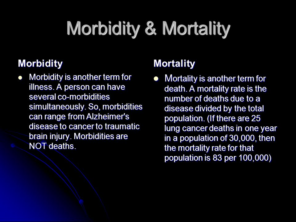 Morbidity & Mortality Morbidity Morbidity is another term for illness. A person can have several co-morbidities simultaneously. So, morbidities can ra