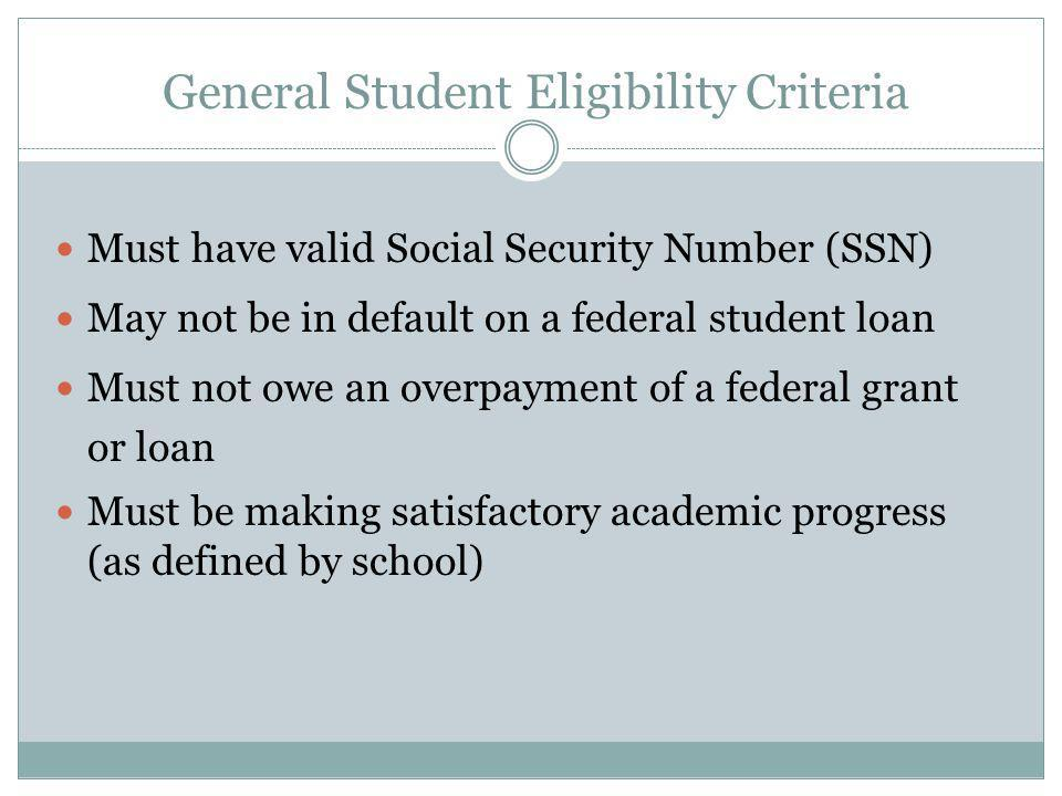 General Student Eligibility Criteria Must have valid Social Security Number (SSN) May not be in default on a federal student loan Must not owe an overpayment of a federal grant or loan Must be making satisfactory academic progress (as defined by school)