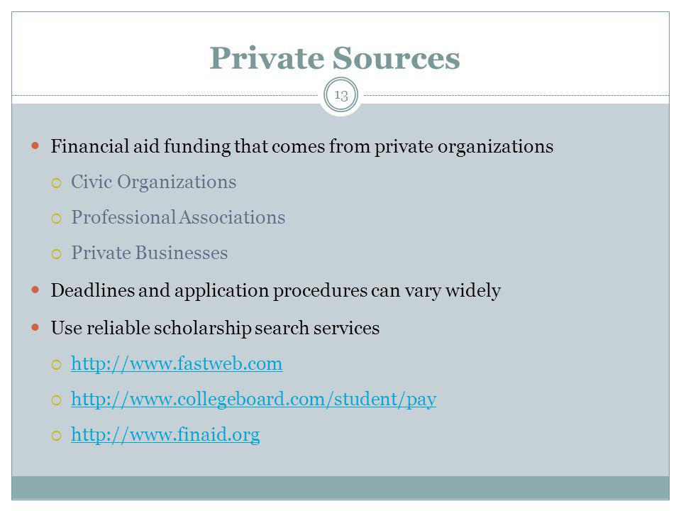 Private Sources Financial aid funding that comes from private organizations  Civic Organizations  Professional Associations  Private Businesses Deadlines and application procedures can vary widely Use reliable scholarship search services  http://www.fastweb.com http://www.fastweb.com  http://www.collegeboard.com/student/pay http://www.collegeboard.com/student/pay  http://www.finaid.org http://www.finaid.org 13
