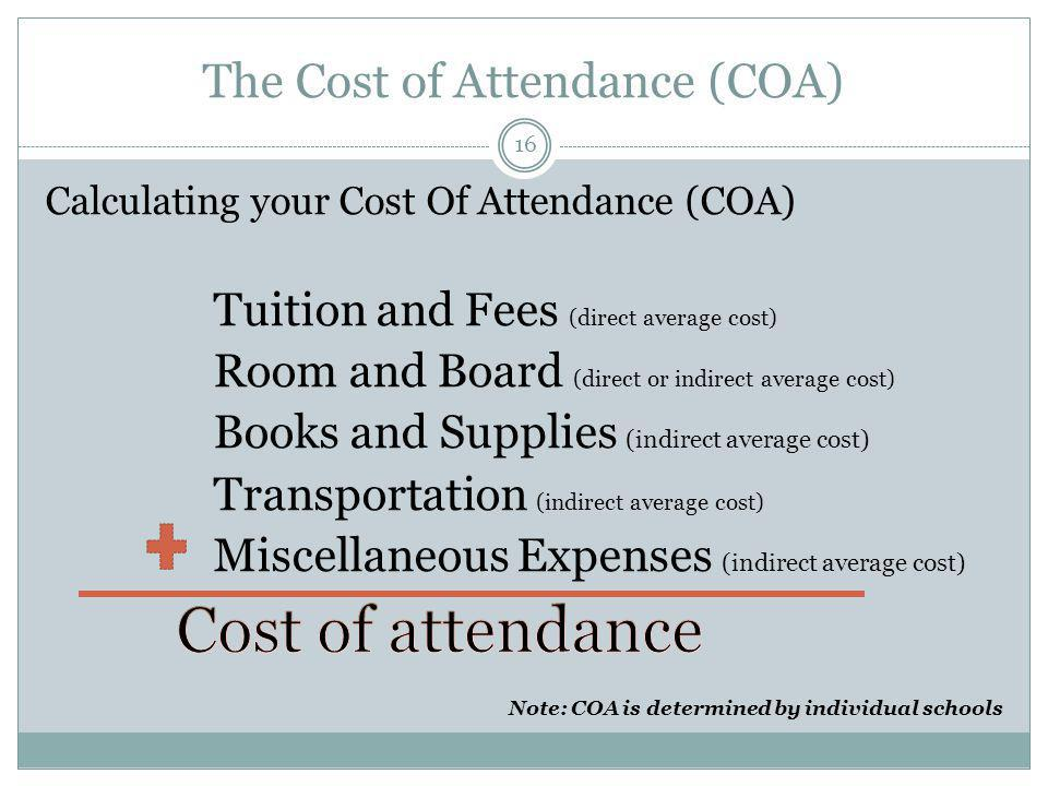 The Cost of Attendance (COA) 16 Note: COA is determined by individual schools