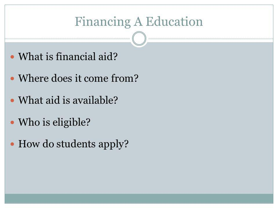 Financing A Education What is financial aid? Where does it come from? What aid is available? Who is eligible? How do students apply?