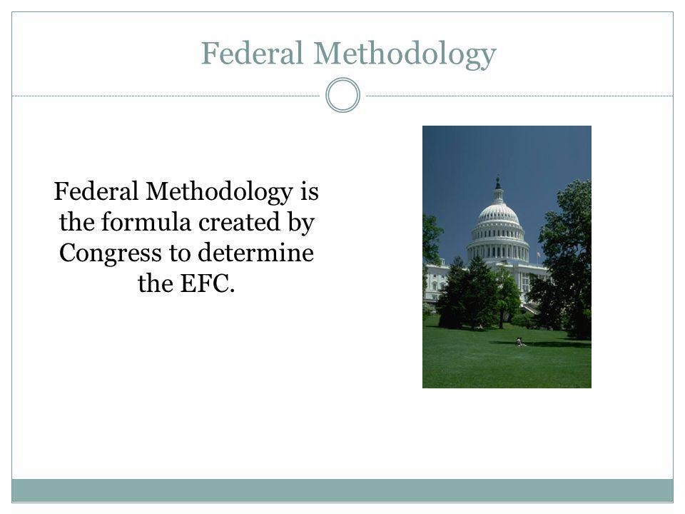 Federal Methodology Federal Methodology is the formula created by Congress to determine the EFC.