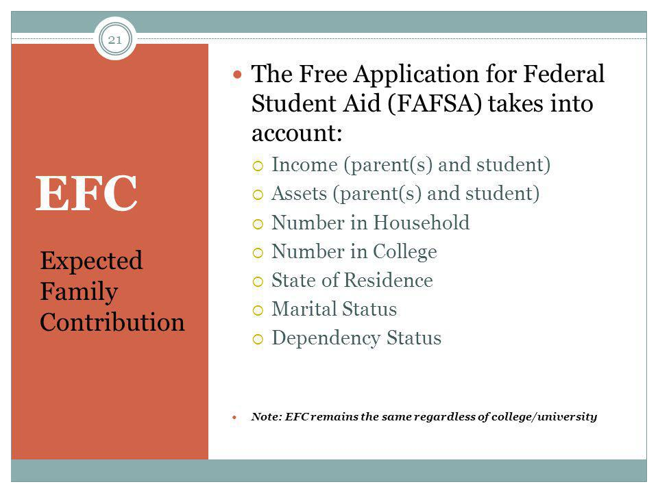 EFC Expected Family Contribution The Free Application for Federal Student Aid (FAFSA) takes into account:  Income (parent(s) and student)  Assets (p