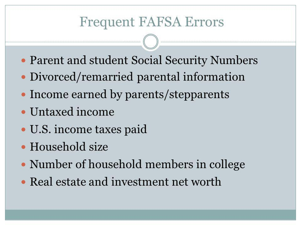 Frequent FAFSA Errors Parent and student Social Security Numbers Divorced/remarried parental information Income earned by parents/stepparents Untaxed
