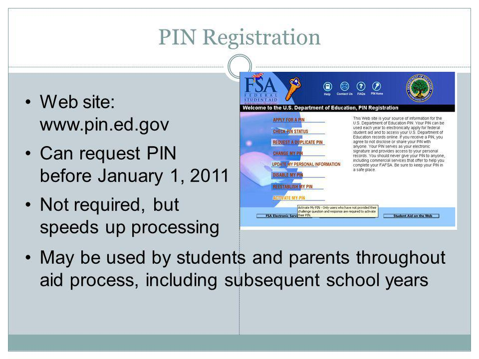 PIN Registration Web site: www.pin.ed.gov Can request PIN before January 1, 2011 Not required, but speeds up processing May be used by students and parents throughout aid process, including subsequent school years