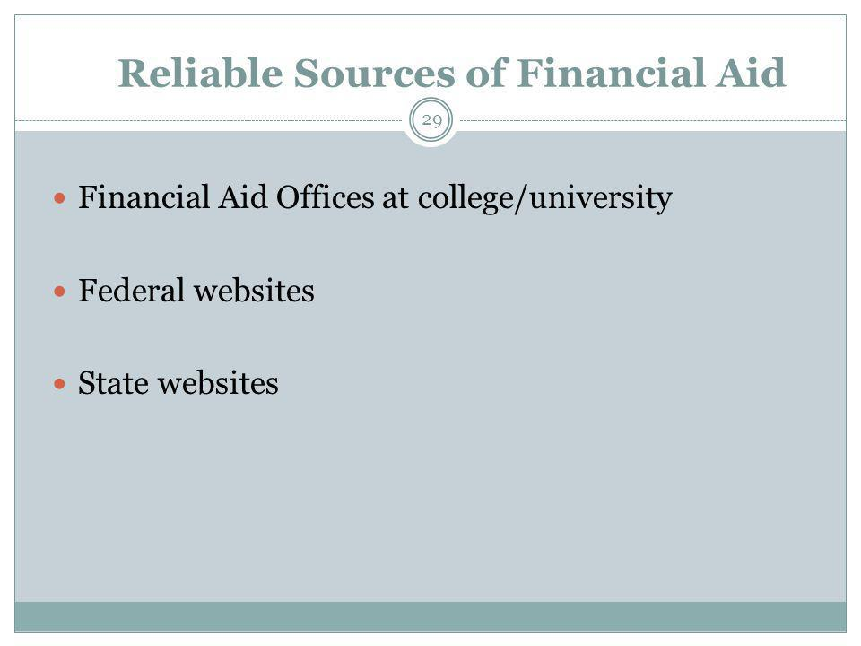 Reliable Sources of Financial Aid Financial Aid Offices at college/university Federal websites State websites 29