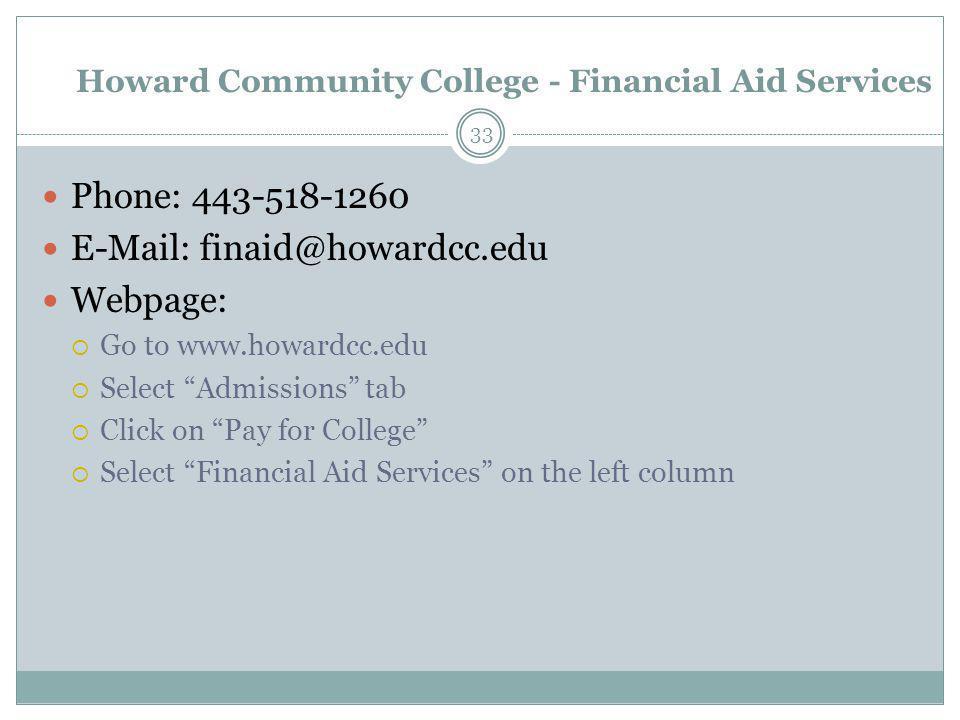 "Howard Community College - Financial Aid Services Phone: 443-518-1260 E-Mail: finaid@howardcc.edu Webpage:  Go to www.howardcc.edu  Select ""Admissio"
