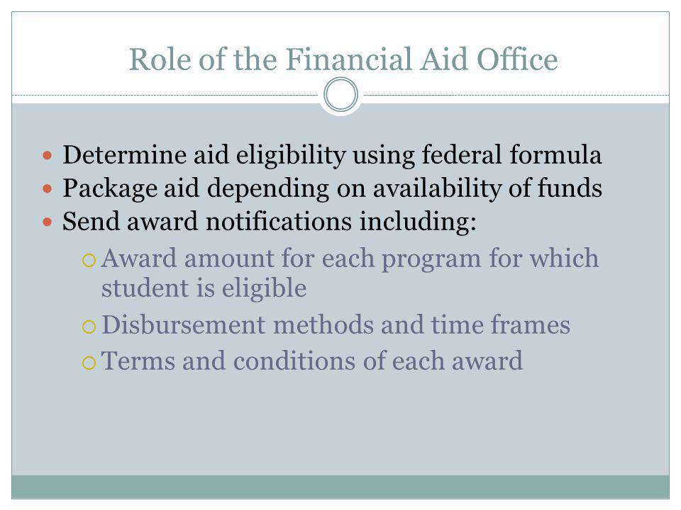 Role of the Financial Aid Office Determine aid eligibility using federal formula Package aid depending on availability of funds Send award notifications including:  Award amount for each program for which student is eligible  Disbursement methods and time frames  Terms and conditions of each award