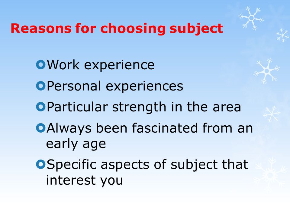Reasons for choosing subject  Work experience  Personal experiences  Particular strength in the area  Always been fascinated from an early age  Specific aspects of subject that interest you