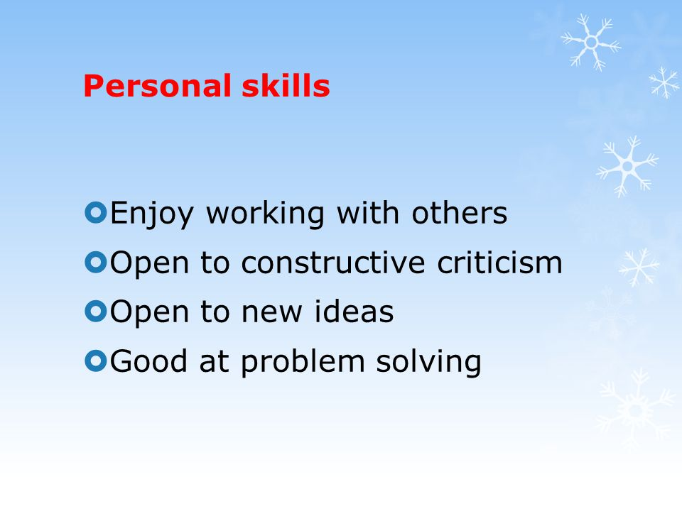 Personal skills  Enjoy working with others  Open to constructive criticism  Open to new ideas  Good at problem solving