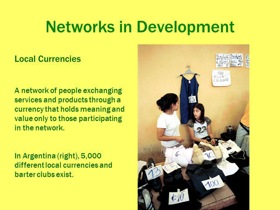 Networks in Development Local Currencies A network of people exchanging services and products through a currency that holds meaning and value only to