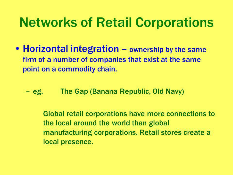 Networks of Retail Corporations Horizontal integration – ownership by the same firm of a number of companies that exist at the same point on a commodi