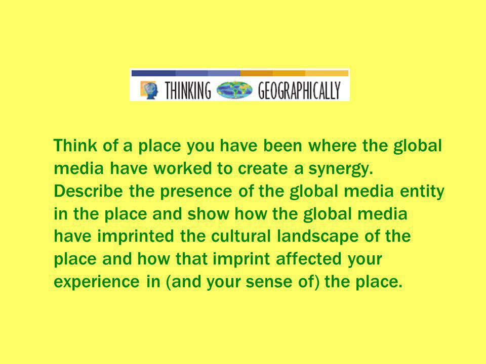 Think of a place you have been where the global media have worked to create a synergy. Describe the presence of the global media entity in the place a