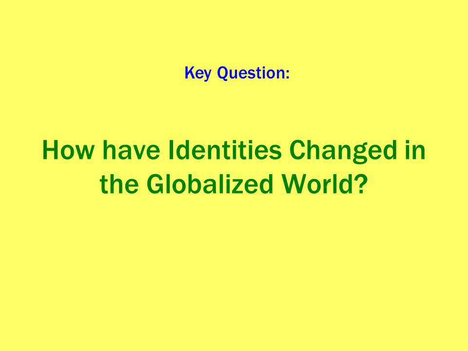 How have Identities Changed in the Globalized World? Key Question:
