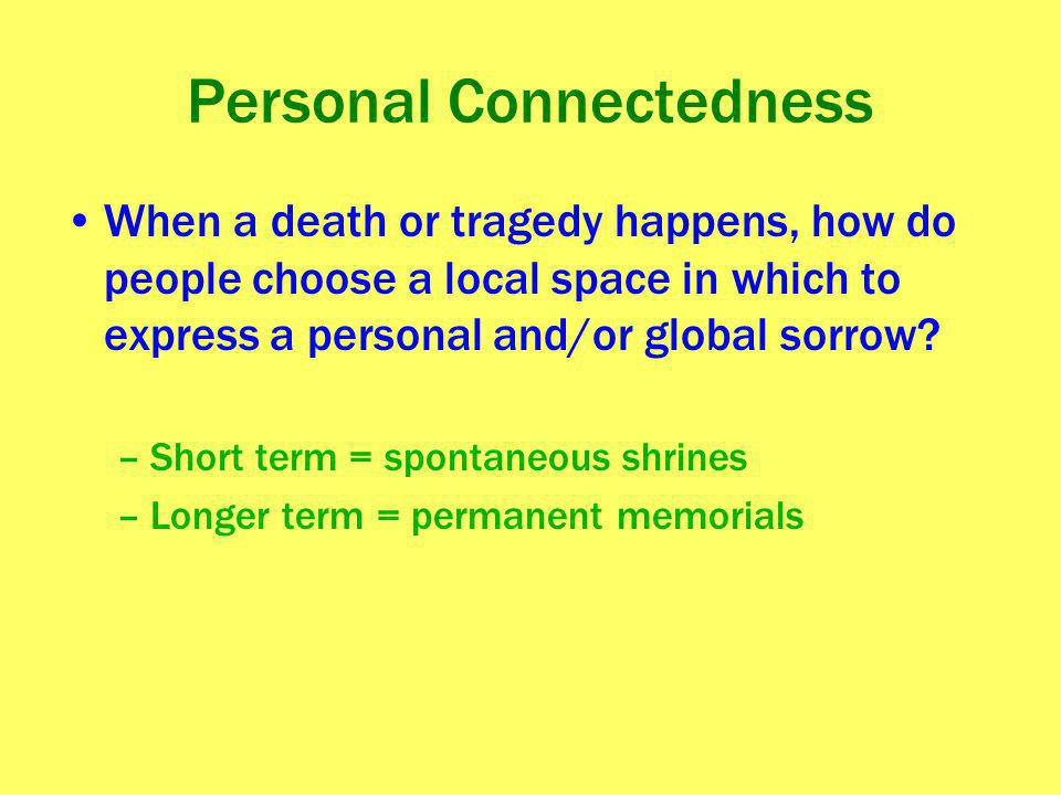 Personal Connectedness When a death or tragedy happens, how do people choose a local space in which to express a personal and/or global sorrow? –Short