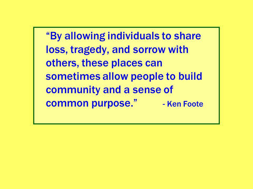 """""""By allowing individuals to share loss, tragedy, and sorrow with others, these places can sometimes allow people to build community and a sense of com"""