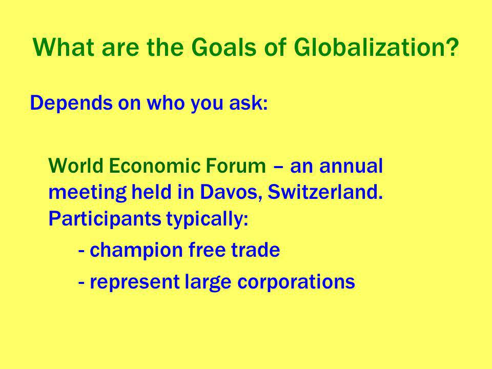 What are the Goals of Globalization? Depends on who you ask: World Economic Forum – an annual meeting held in Davos, Switzerland. Participants typical