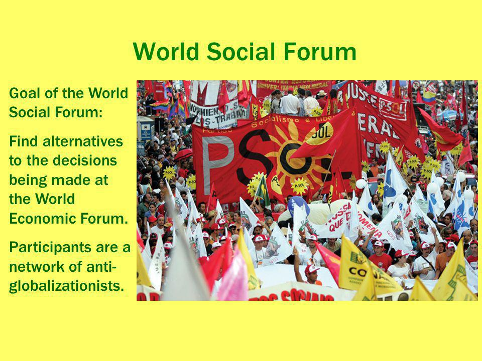 World Social Forum Goal of the World Social Forum: Find alternatives to the decisions being made at the World Economic Forum. Participants are a netwo