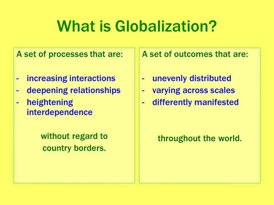 Globalization Geographer Andrew Kirby explains that with globalization, we are living not so much in a world without boundaries, or in a world without geography – but more literally, in a world, as opposed to a neighborhood or a region.