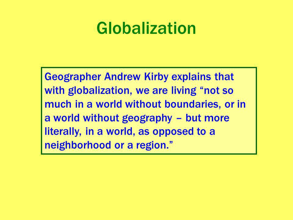 """Globalization Geographer Andrew Kirby explains that with globalization, we are living """"not so much in a world without boundaries, or in a world withou"""