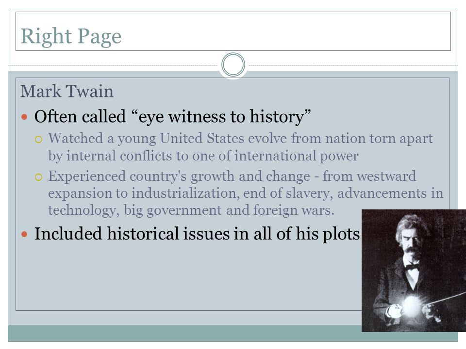 Right Page Mark Twain Often called eye witness to history  Watched a young United States evolve from nation torn apart by internal conflicts to one of international power  Experienced country s growth and change - from westward expansion to industrialization, end of slavery, advancements in technology, big government and foreign wars.