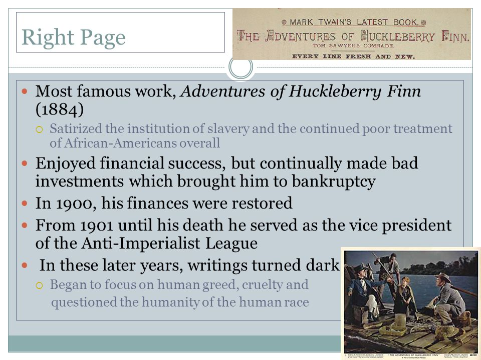 Right Page Most famous work, Adventures of Huckleberry Finn (1884)  Satirized the institution of slavery and the continued poor treatment of African-Americans overall Enjoyed financial success, but continually made bad investments which brought him to bankruptcy In 1900, his finances were restored From 1901 until his death he served as the vice president of the Anti-Imperialist League In these later years, writings turned dark  Began to focus on human greed, cruelty and questioned the humanity of the human race