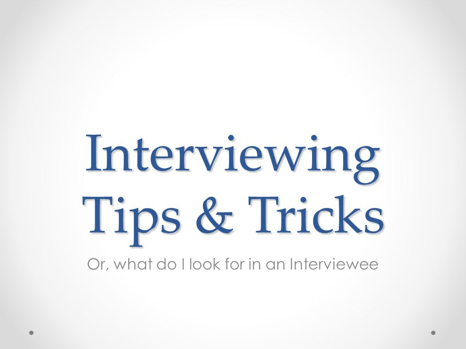 Interviewing Tips & Tricks Or, what do I look for in an Interviewee