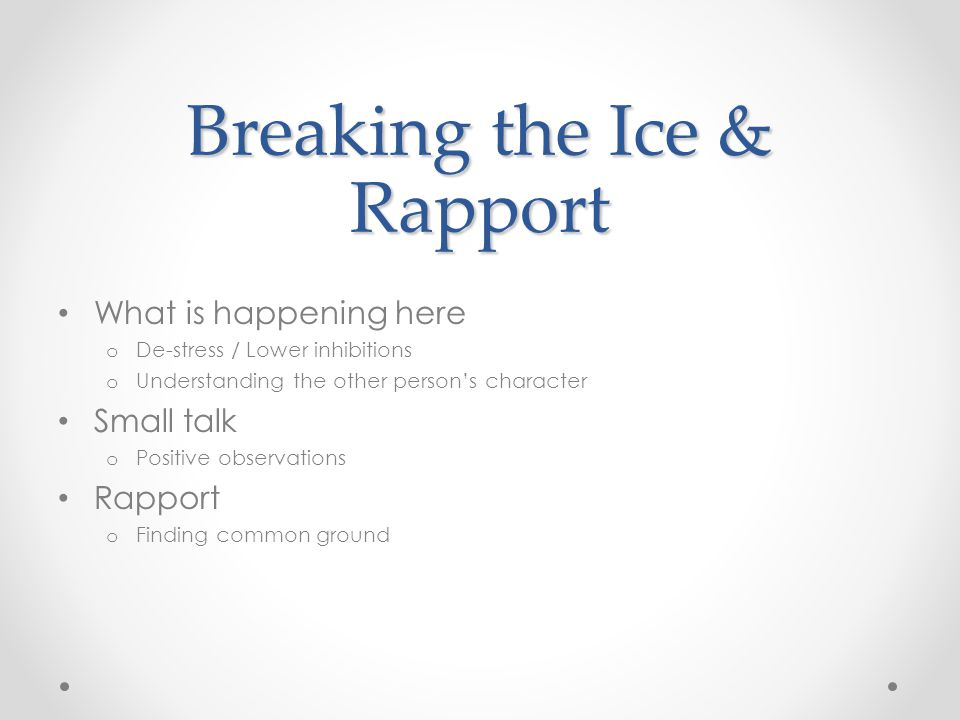 Breaking the Ice & Rapport What is happening here o De-stress / Lower inhibitions o Understanding the other person's character Small talk o Positive observations Rapport o Finding common ground