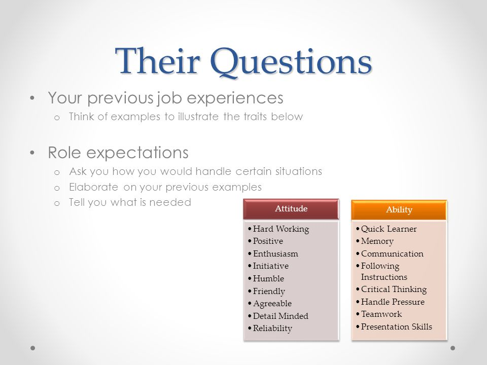 Their Questions Your previous job experiences o Think of examples to illustrate the traits below Role expectations o Ask you how you would handle certain situations o Elaborate on your previous examples o Tell you what is needed Attitude Hard Working Positive Enthusiasm Initiative Humble Friendly Agreeable Detail Minded Reliability Ability Quick Learner Memory Communication Following Instructions Critical Thinking Handle Pressure Teamwork Presentation Skills