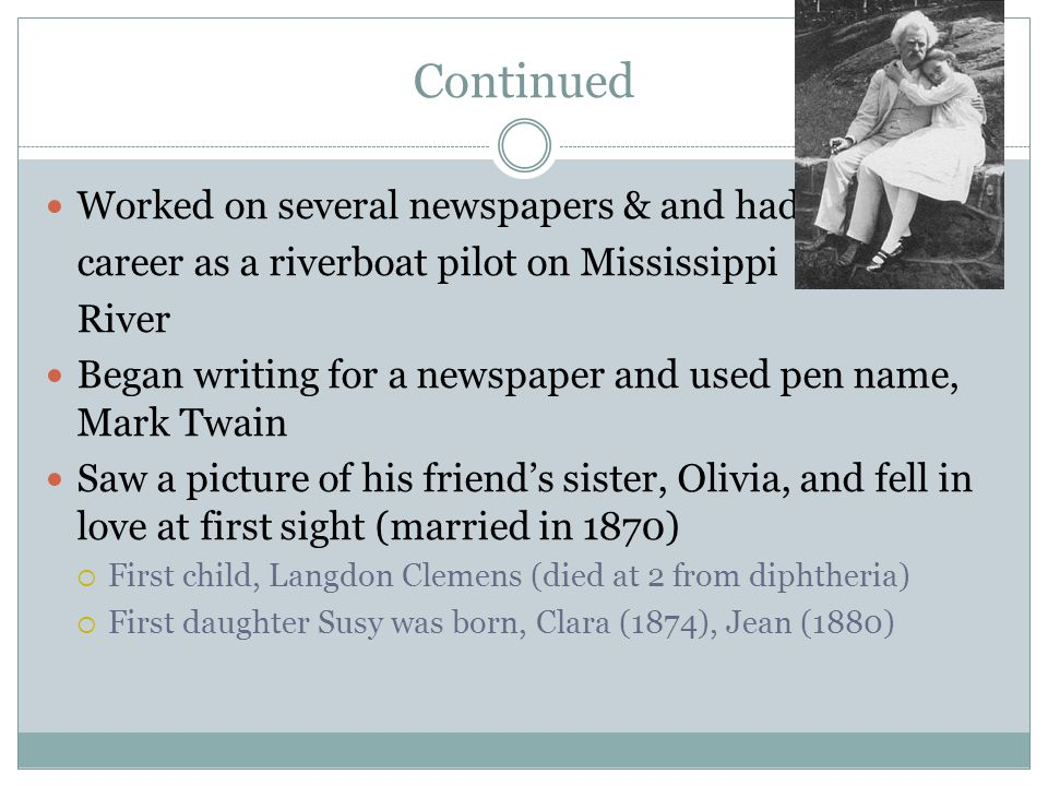 Continued Worked on several newspapers & and had career as a riverboat pilot on Mississippi River Began writing for a newspaper and used pen name, Mark Twain Saw a picture of his friend's sister, Olivia, and fell in love at first sight (married in 1870)  First child, Langdon Clemens (died at 2 from diphtheria)  First daughter Susy was born, Clara (1874), Jean (1880)
