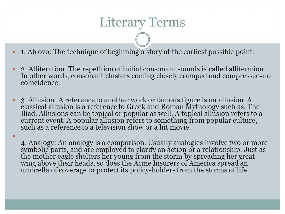 Literary Terms 1. Ab ovo: The technique of beginning a story at the earliest possible point. 2. Alliteration: The repetition of initial consonant soun