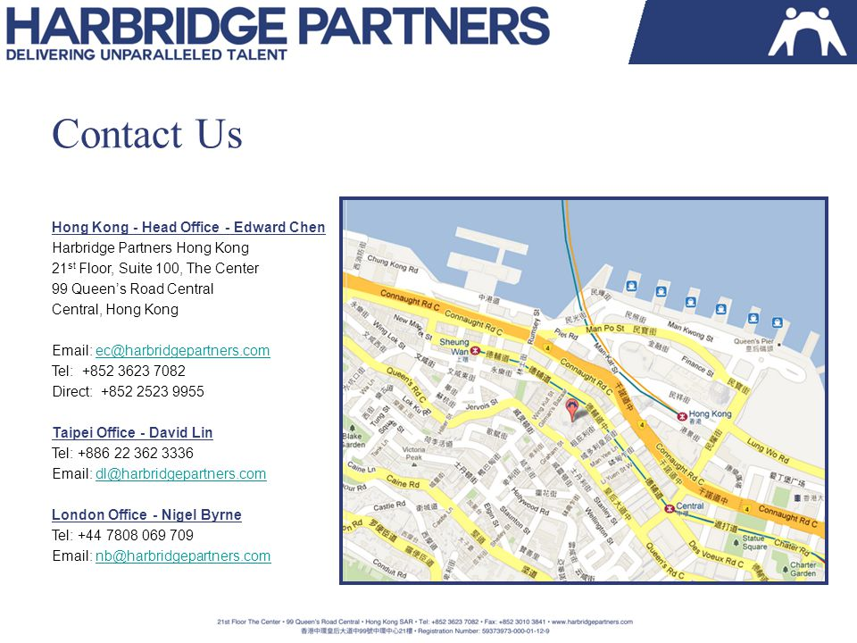 Contact Us Hong Kong - Head Office - Edward Chen Harbridge Partners Hong Kong 21 st Floor, Suite 100, The Center 99 Queen's Road Central Central, Hong Kong Email: ec@harbridgepartners.comec@harbridgepartners.com Tel: +852 3623 7082 Direct: +852 2523 9955 Taipei Office - David Lin Tel: +886 22 362 3336 Email: dl@harbridgepartners.comdl@harbridgepartners.com London Office - Nigel Byrne Tel: +44 7808 069 709 Email: nb@harbridgepartners.comnb@harbridgepartners.com