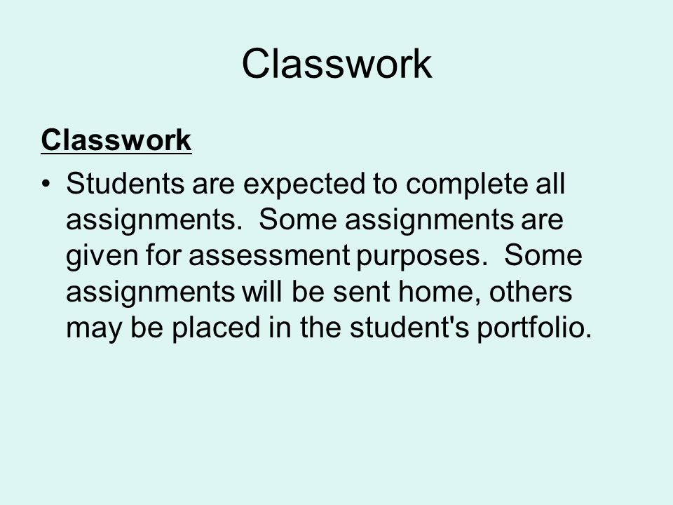 Classwork Students are expected to complete all assignments. Some assignments are given for assessment purposes. Some assignments will be sent home, o
