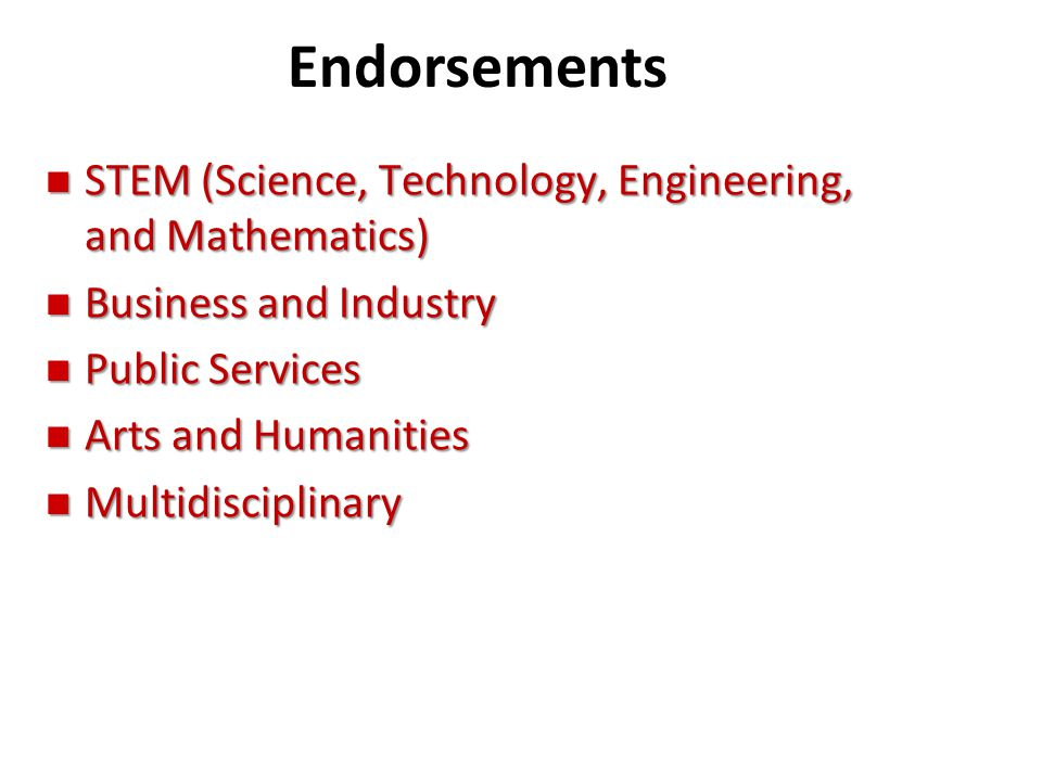Endorsements n STEM (Science, Technology, Engineering, and Mathematics) n Business and Industry n Public Services n Arts and Humanities n Multidiscipl