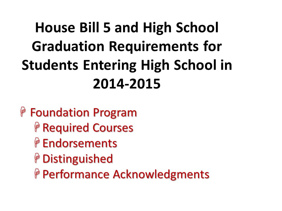 House Bill 5 and High School Graduation Requirements for Students Entering High School in 2014-2015 HFoundation Program HRequired Courses HEndorsement