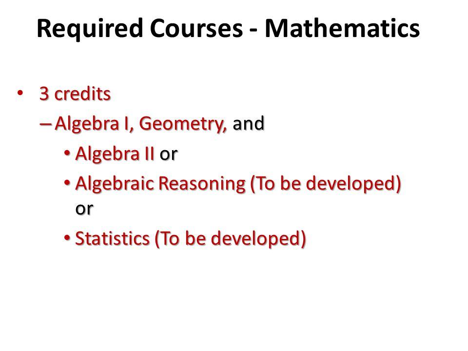 Required Courses - Mathematics 3 credits – Algebra I, Geometry, and Algebra II or Algebra II or Algebraic Reasoning (To be developed) or Algebraic Rea