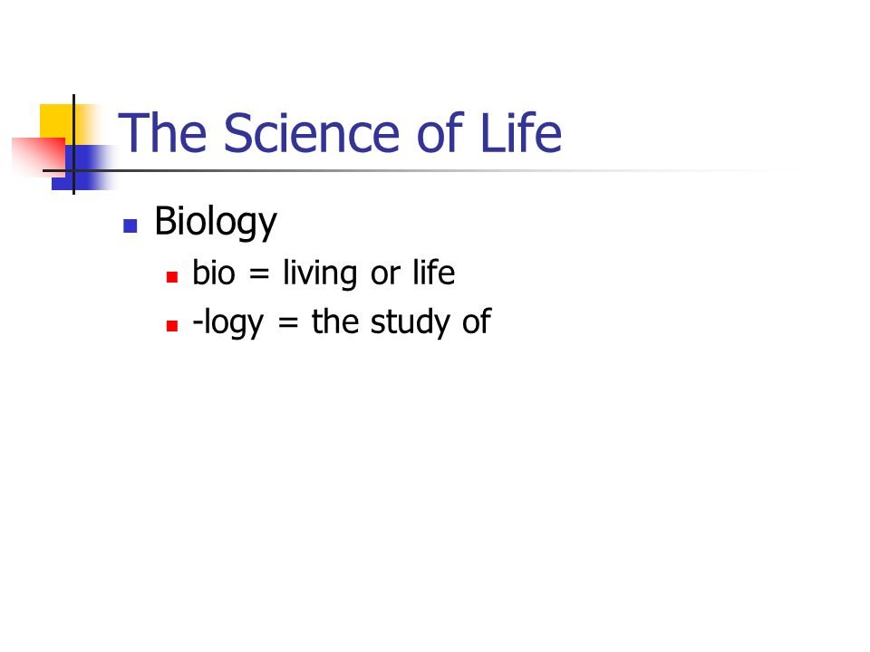 The Science of Life Biology bio = living or life -logy = the study of
