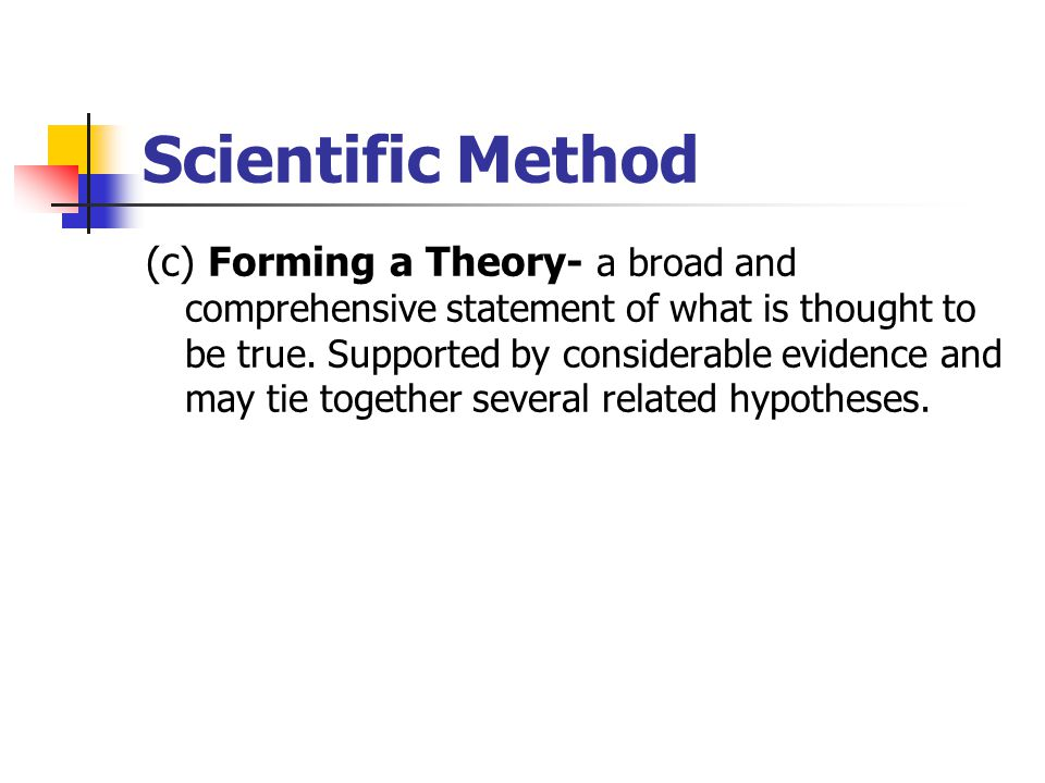 Scientific Method (c) Forming a Theory- a broad and comprehensive statement of what is thought to be true.