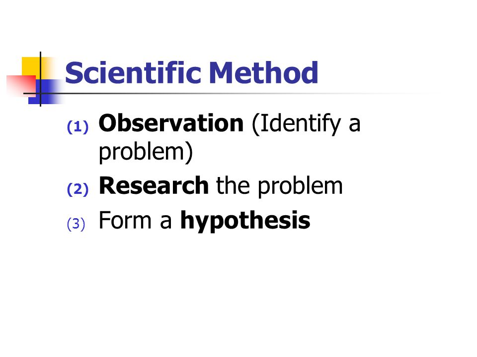 Scientific Method (1) Observation (Identify a problem) (2) Research the problem (3) Form a hypothesis