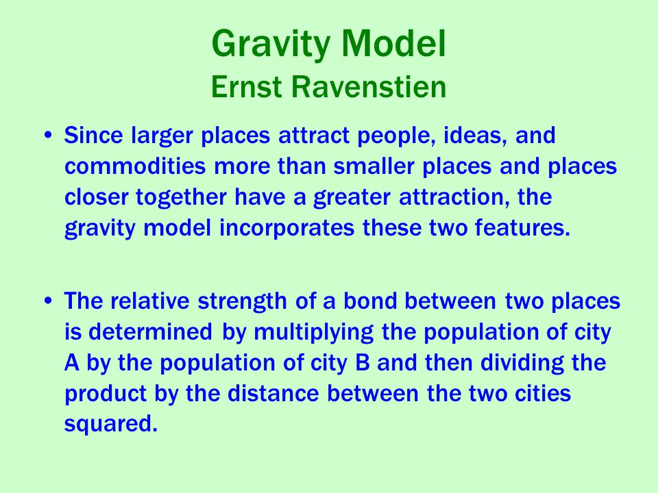 Gravity Model Ernst Ravenstien Since larger places attract people, ideas, and commodities more than smaller places and places closer together have a greater attraction, the gravity model incorporates these two features.