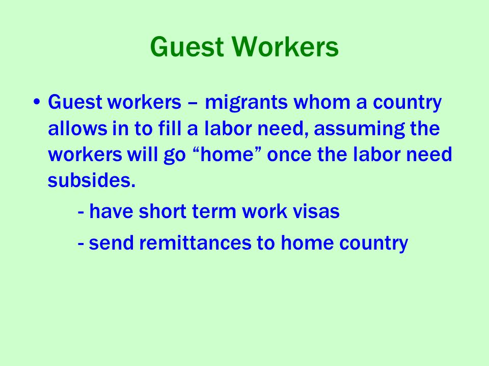 Guest Workers Guest workers – migrants whom a country allows in to fill a labor need, assuming the workers will go home once the labor need subsides.