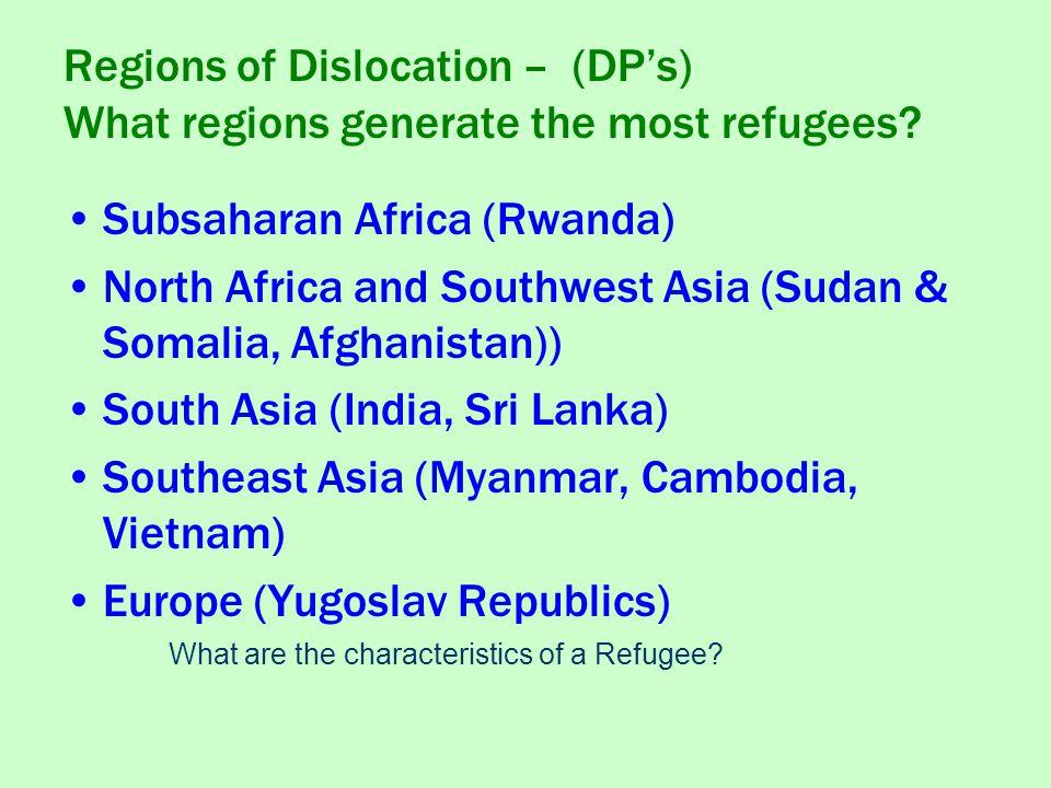 Subsaharan Africa (Rwanda) North Africa and Southwest Asia (Sudan & Somalia, Afghanistan)) South Asia (India, Sri Lanka) Southeast Asia (Myanmar, Cambodia, Vietnam) Europe (Yugoslav Republics) Regions of Dislocation – (DP's) What regions generate the most refugees.