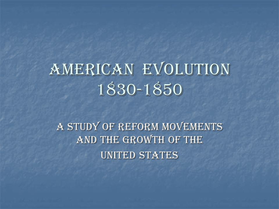 American Evolution 1830-1850 A Study of Reform Movements and the Growth of the United States