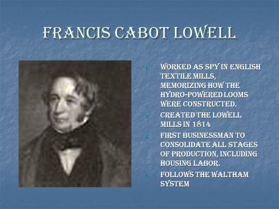 Francis Cabot Lowell 1. Worked as spy in English Textile Mills, memorizing how the hydro-powered looms were constructed. 2. Created the Lowell Mills i