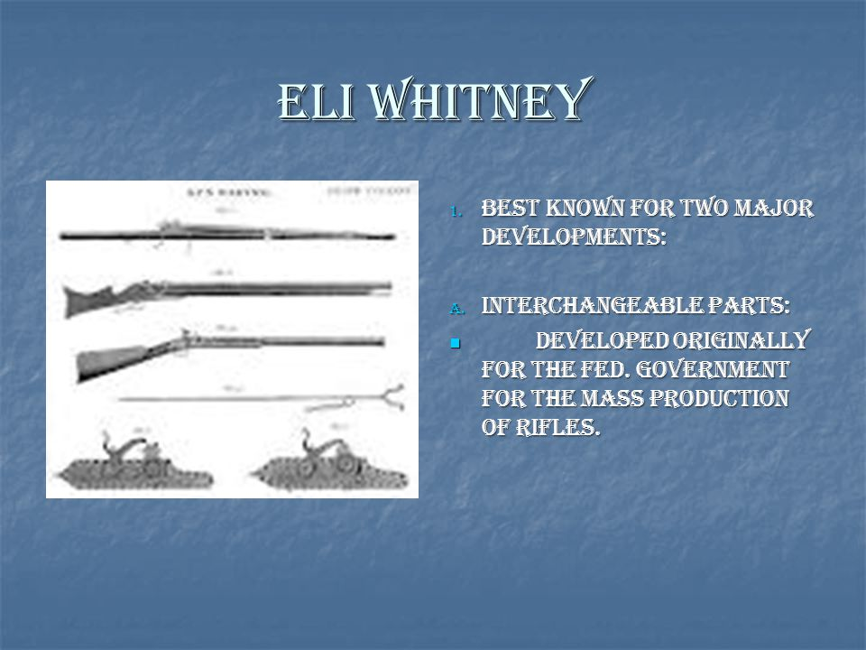 Eli Whitney 1. Best known for two Major Developments: A. Interchangeable Parts: Developed originally for the Fed. Government for the mass production o