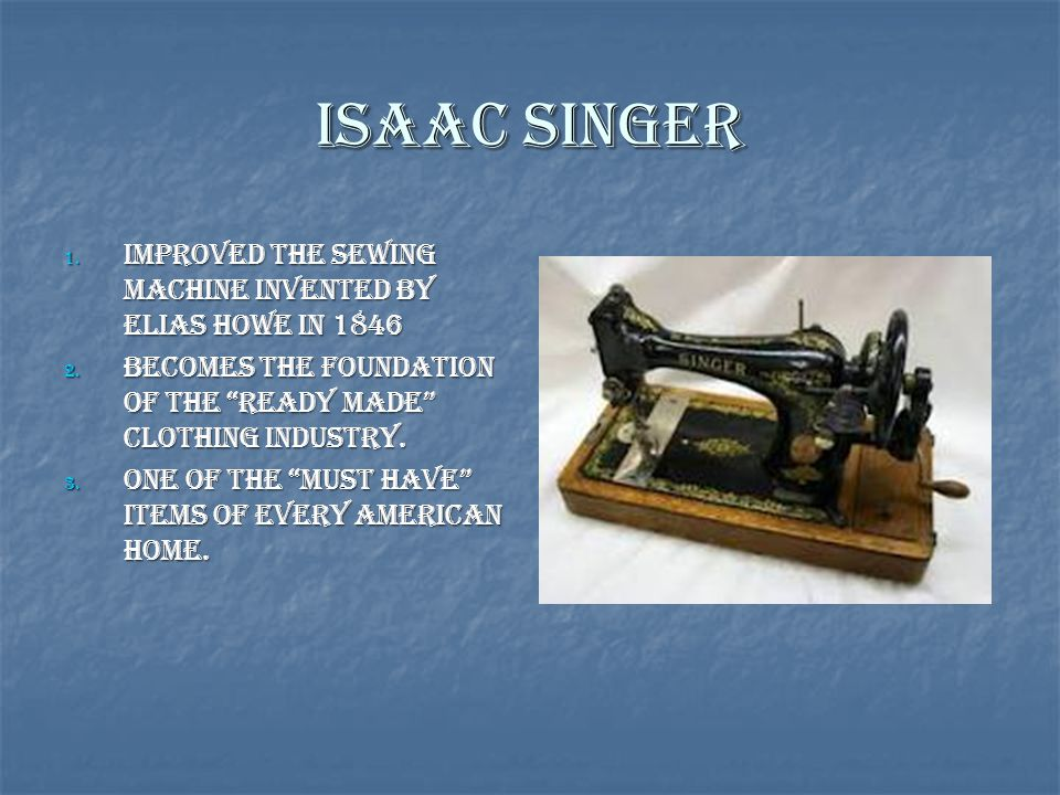 """Isaac Singer 1. Improved the sewing machine invented by Elias Howe in 1846 2. Becomes the foundation of the """"ready made"""" clothing industry. 3. One of"""