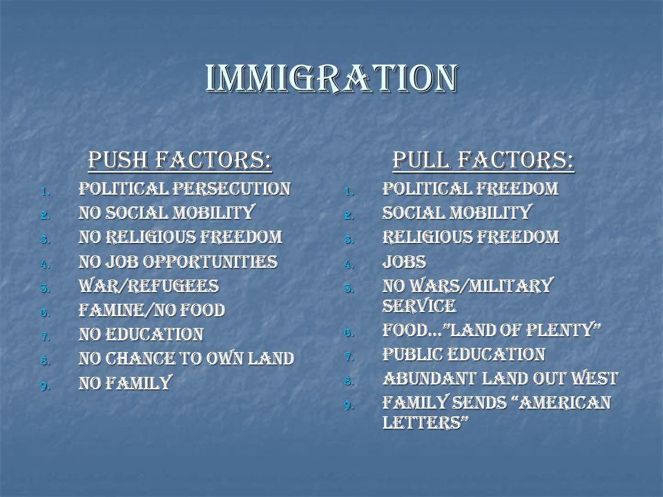 Immigration Push Factors: 1. Political Persecution 2. No Social Mobility 3. No religious Freedom 4. No Job Opportunities 5. War/Refugees 6. Famine/No